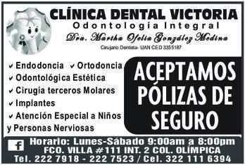 anuncio de CLÍNICA DENTAL VICTORIA Odontología Integral  Dra. Martha Ofelia González Medina Cirujano Dentista- UAN CED 3355187  - Endodoncia a Ortodoncia - Odontológica Estética - Cirugía terceros Molares - Implantes - Atención Especial a Niños y Personas Nerviosas  ACEPTAMOS PÓLIZAS DE SEGURO  Horario: Lunes-Sábado 9:00am a 8:00pm FCO. VILLA #111 INT. 2 COL. OLÍMPICA Tel. 2227918 - 2227523 / Cel. 3221116394