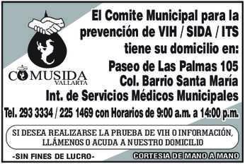 anuncio de COMUSIDA VALLARTA  El Comite Municipal para la prevención de VIH / SIDA / ITS tiene su domicilio en: Paseo de Las Palmas 105 Col. Barrio Santa María Int. de Servicios Médicos Municipales Tel. 293 3334 / 225 1469 con Horarios de 9:00 a.m. a 14:00 p.m. SI DESEA REALIZARSE LA PRUEBA DE VIH O INFORMACIÓN, LLÁMENOS O ACUDA A NUESTRO DOMICILIO -SIN FINES DE LUCRO- CORTESIA DE MANO A MANO