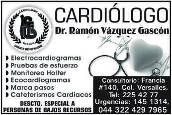 anuncio de CARDIÓLOGO Dr. Ramón Vázquez Gascón  -Electrocardiogramas -Pruebas de esfuerzo -Monitoreo Holter -Ecocardiogramas -Marca pasos -Cateterismos Cardiacos  DESCTO. ESPECIAL A PERSONAS DE BAJOS RECURSOS  Consultorio: Francia #140, Col. Versalles, Tel: 225 42 77 Urgencias: 145 1314, 044 322 429 7965