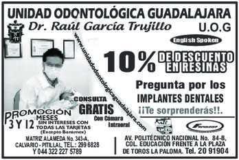 anuncio de UNIDAD ODONTOLÓGICA GUADALAJARA Dr. Raúl García Trujillo  U.O.G English Spoken  RESINAS 10% DEENDESCUENTO CONSULTA  3 Y 12 MESES GRATIS  SIN INTERESES CON TODAS LAS TARJETAS (Excepto Banamex)  MATRIZ ALAMEDA No. 343-A, CALVARIO - PITILLAL, TEL.: 299 6828  Y 044 322 227 5789  Pregunta por los IMPLANTES DENTALES ¡¡Te sorprenderás!!.  AV. POLITÉCNICO NACIONAL No. 84-B, COL. EDUCACIÓN FRENTE A LA PLAZA DE TOROS LA PALOMA. Tel. 20 91904