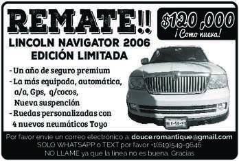anuncio de REMATE!! $120,000 LINCOLN NAVIGATOR 2006 Edición limitada  ¡Como nueva! - Un año de seguro premium - La más equipada, automática, a/a, Gps, q/cocos, Nueva suspención - Ruedas personalizadas con 4 nuevos neumáticos Toyo  Por favor envíe un correo electrónico a: douce.romantique@gmail.com SOLO WHATSAPP o TEXT por favor +1(619)549-9646 NO LLAME ya que la línea no es buena. Gracias