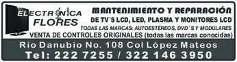anuncio de ELECTRÓNICA FLORES MANTENIMIENTO Y REPARACIÓN  DE TV´S LCD, LED, PLASMA Y MONITORES LCD TODAS LAS MARCAS: AUTOESTÉREOS, DVD´S Y MODULARES VENTA DE CONTROLES ORIGINALES (todas las marcas conocidas)  Río Danubio No. 108 Col López Mateos Tel:2227255 / 3221463950
