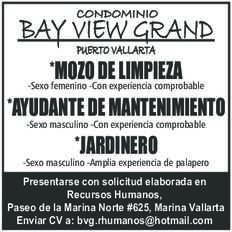 anuncio de CONDOMINIO BAY VIEW GRAND PUERTO VALLARTA  *MOZO DE LIMPIEZA -Sexo femenino -Con experiencia comprobable *AYUDANTE DE MANTENIMIENTO -Sexo masculino -Con experiencia comprobable  *JARDINERO -Sexo masculino -Amplia experiencia de palapero  Presentarse con solicitud elaborada en Recursos Humanos, Paseo de la Marina Norte  #625, Marina Vallarta Enviar CV a: bvg.rhumanos@hotmail.com