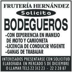 anuncio de FRUTERÍA HERNÁNDEZ Solicita  BODEGUEROS -CON EXPERIENCIA EN MANEJO DE MOTO Y CAMIONETA -LICENCIA DE CONDUCIR VIGENTE -GANAS DE TRABAJAR  INTERESADOS PRESENTARSE CON SOLICITUD ELABORADA EN MERCADO 5 DE DICIEMBRE O LLAMAR TELS 22 312 23 - 22 2 28 87